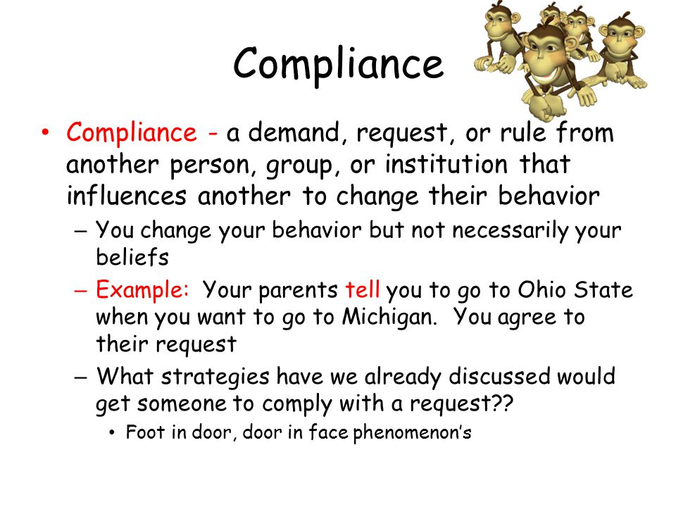 Compliance Compliance - a demand, request, or rule from another person, group, or institution that influences another to change their behavior – You change your behavior but not necessarily your beliefs – Example: Your parents tell you to go to Ohio State when you want to go to Michigan.