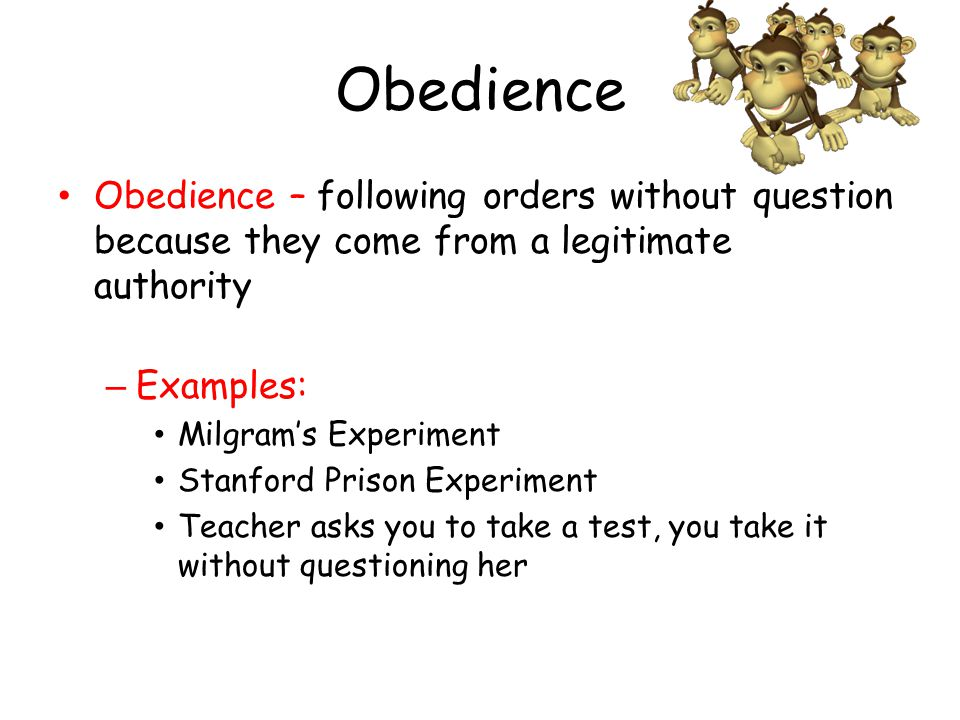 Obedience Obedience – following orders without question because they come from a legitimate authority – Examples: Milgram's Experiment Stanford Prison Experiment Teacher asks you to take a test, you take it without questioning her
