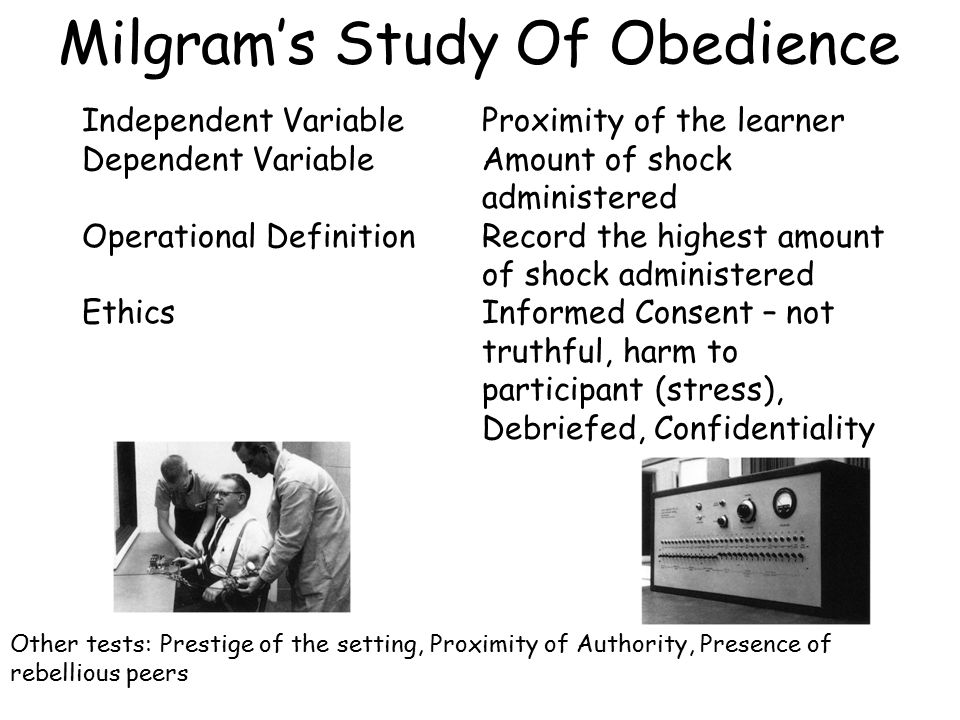 Milgram's Study Of Obedience Independent Variable Dependent Variable Operational Definition Ethics Proximity of the learner Amount of shock administered Record the highest amount of shock administered Informed Consent – not truthful, harm to participant (stress), Debriefed, Confidentiality Other tests: Prestige of the setting, Proximity of Authority, Presence of rebellious peers