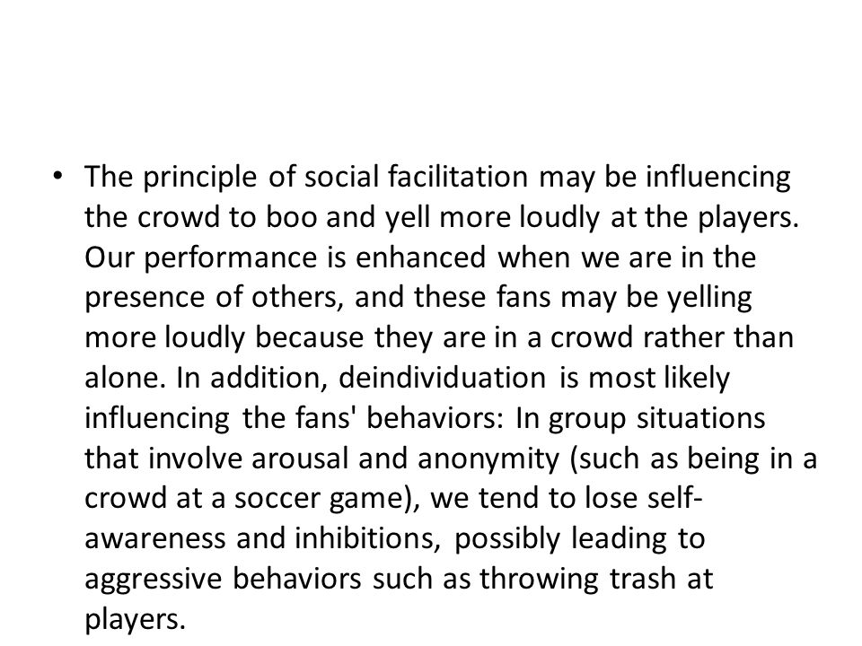 The principle of social facilitation may be influencing the crowd to boo and yell more loudly at the players.