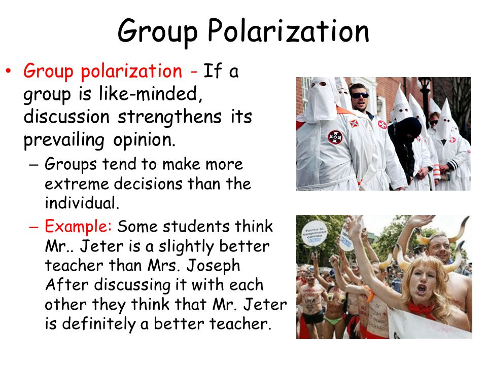 Group Polarization Group polarization - If a group is like-minded, discussion strengthens its prevailing opinion.