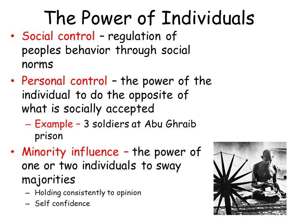 The Power of Individuals Social control – regulation of peoples behavior through social norms Personal control – the power of the individual to do the opposite of what is socially accepted – Example – 3 soldiers at Abu Ghraib prison Minority influence – the power of one or two individuals to sway majorities – Holding consistently to opinion – Self confidence