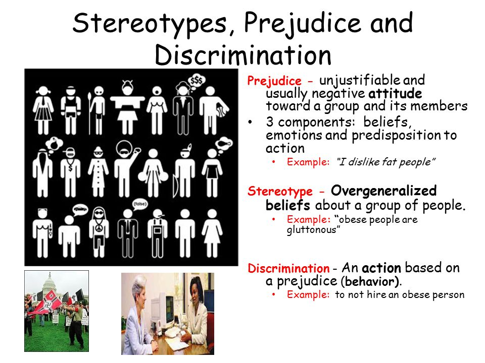 Stereotypes, Prejudice and Discrimination Prejudice - unjustifiable and usually negative attitude toward a group and its members 3 components: beliefs, emotions and predisposition to action Example: I dislike fat people Stereotype - Overgeneralized beliefs about a group of people.