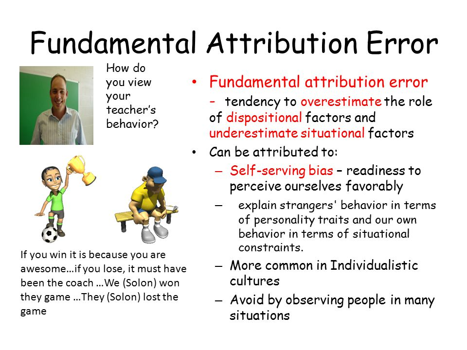 Fundamental Attribution Error Fundamental attribution error - tendency to overestimate the role of dispositional factors and underestimate situational factors Can be attributed to: – Self-serving bias – readiness to perceive ourselves favorably – explain strangers behavior in terms of personality traits and our own behavior in terms of situational constraints.