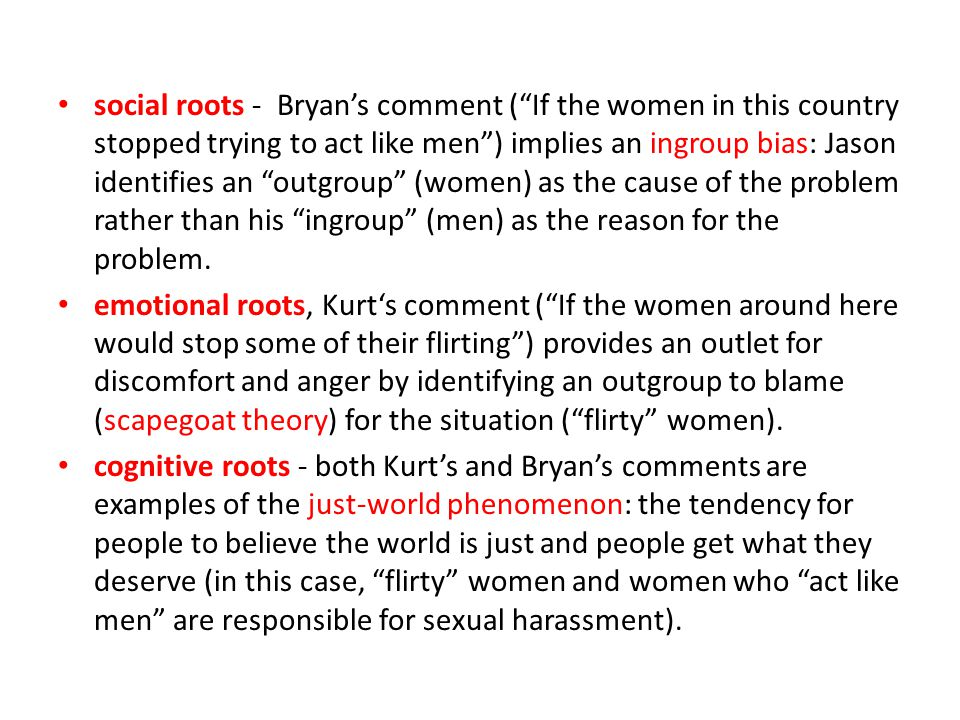 social roots - Bryan's comment ( If the women in this country stopped trying to act like men ) implies an ingroup bias: Jason identifies an outgroup (women) as the cause of the problem rather than his ingroup (men) as the reason for the problem.