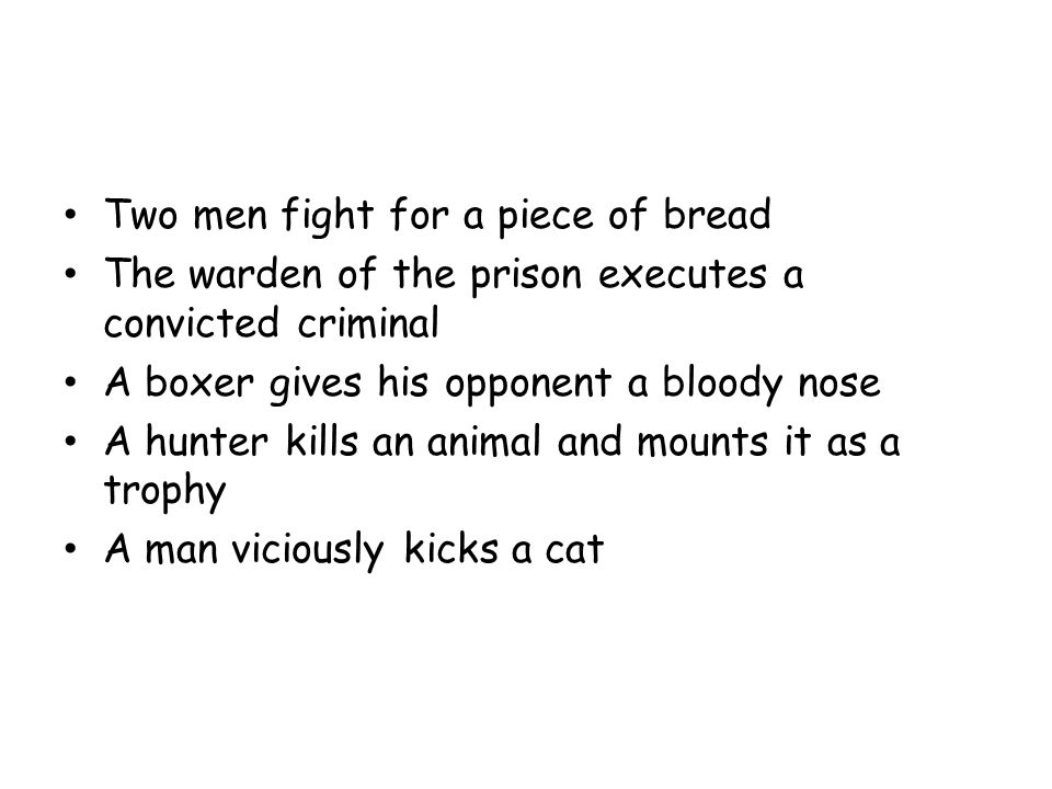 Two men fight for a piece of bread The warden of the prison executes a convicted criminal A boxer gives his opponent a bloody nose A hunter kills an animal and mounts it as a trophy A man viciously kicks a cat