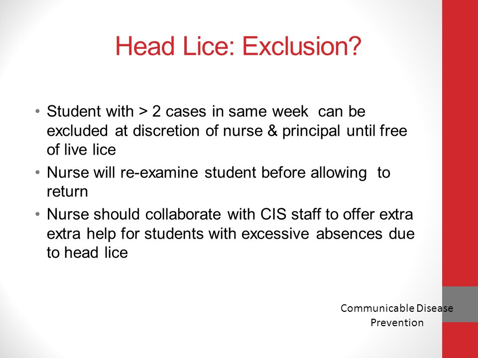 Head Lice: Exclusion? Student with > 2 cases in same week can be excluded at discretion of nurse & principal until free of live lice Nurse will re-exa