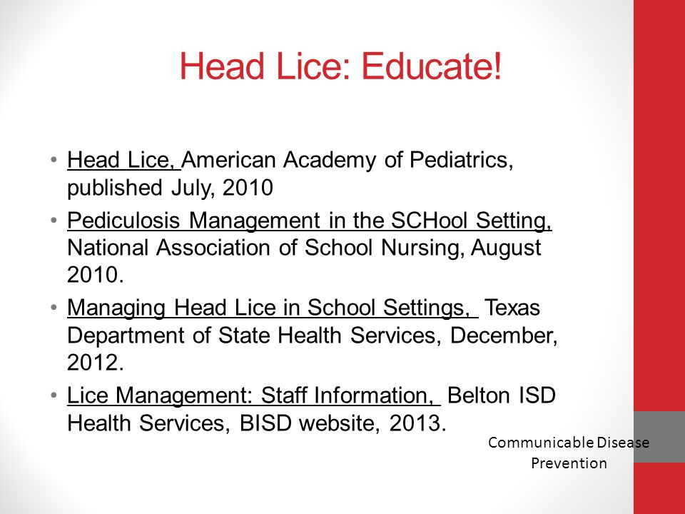 Head Lice: Educate! Head Lice, American Academy of Pediatrics, published July, 2010 Pediculosis Management in the SCHool Setting, National Association