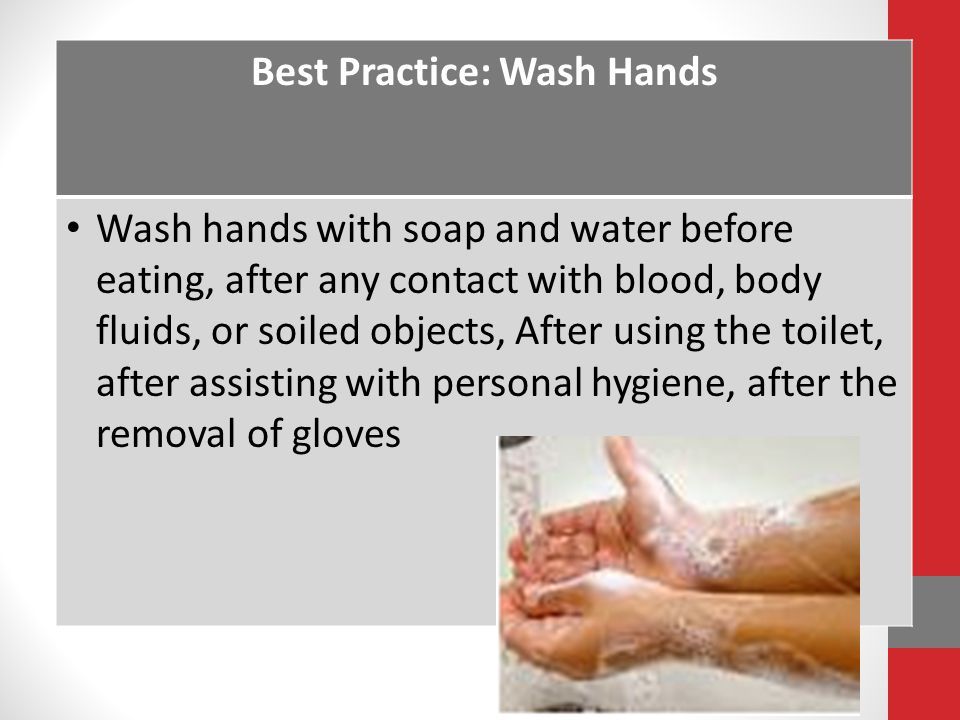 Best Practice: Wash Hands Wash hands with soap and water before eating, after any contact with blood, body fluids, or soiled objects, After using the