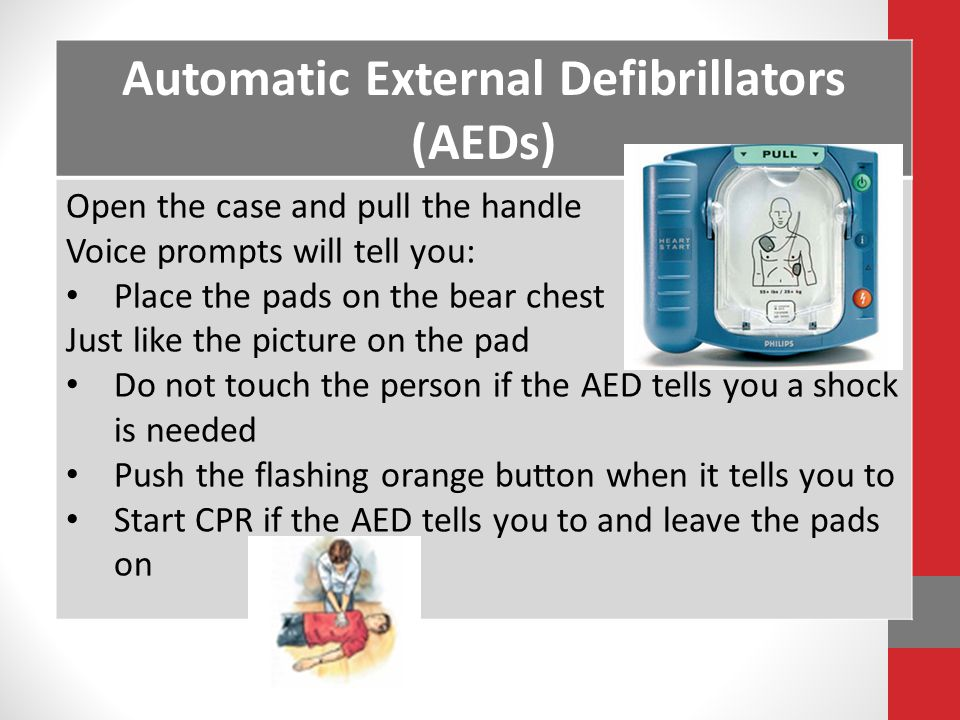 Automatic External Defibrillators (AEDs) Open the case and pull the handle Voice prompts will tell you: Place the pads on the bear chest Just like the