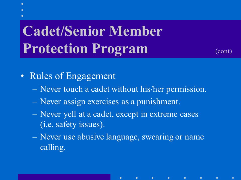 Cadet/Senior Member Protection Program (cont) Rules of Engagement –Never touch a cadet without his/her permission.