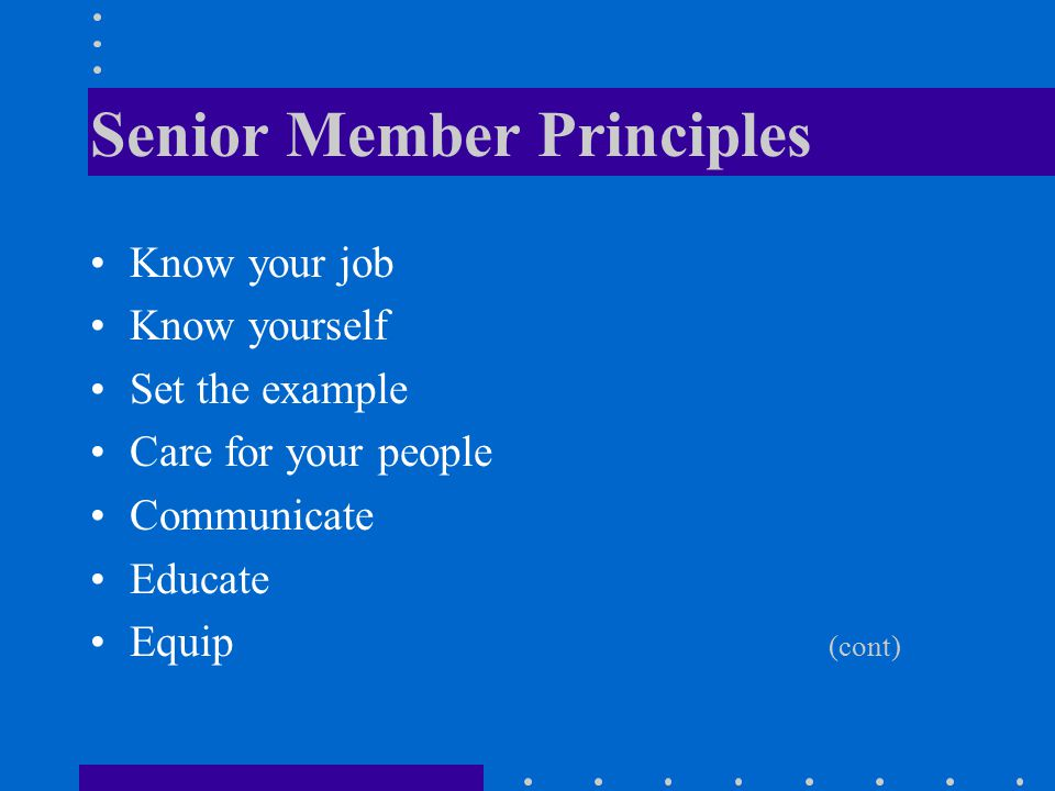 Senior Member Principles Know your job Know yourself Set the example Care for your people Communicate Educate Equip (cont)