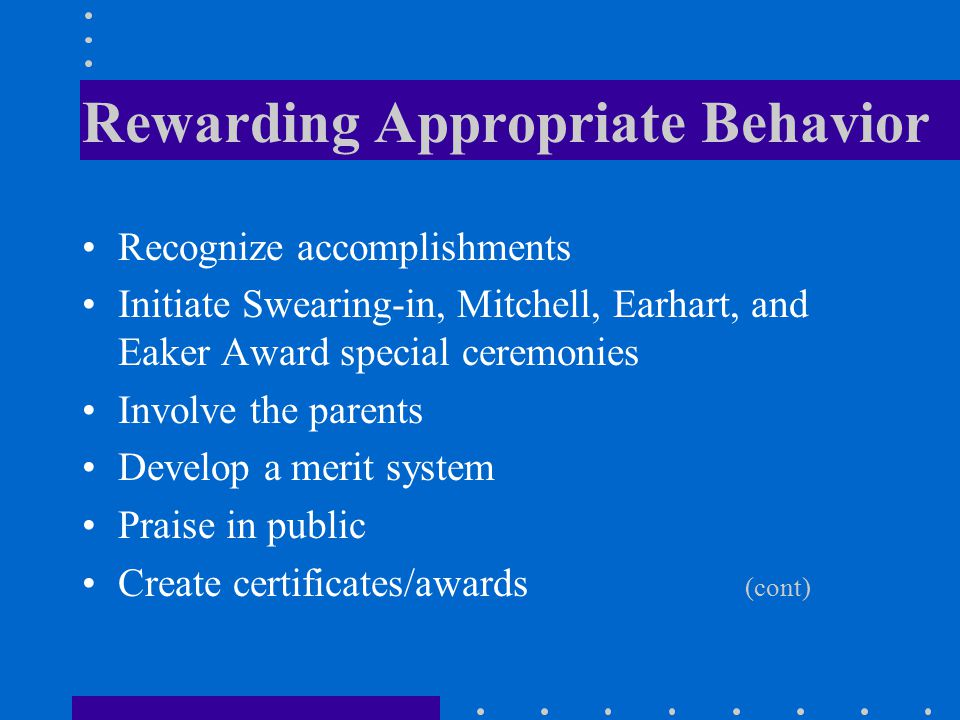 Rewarding Appropriate Behavior Recognize accomplishments Initiate Swearing-in, Mitchell, Earhart, and Eaker Award special ceremonies Involve the parents Develop a merit system Praise in public Create certificates/awards (cont)