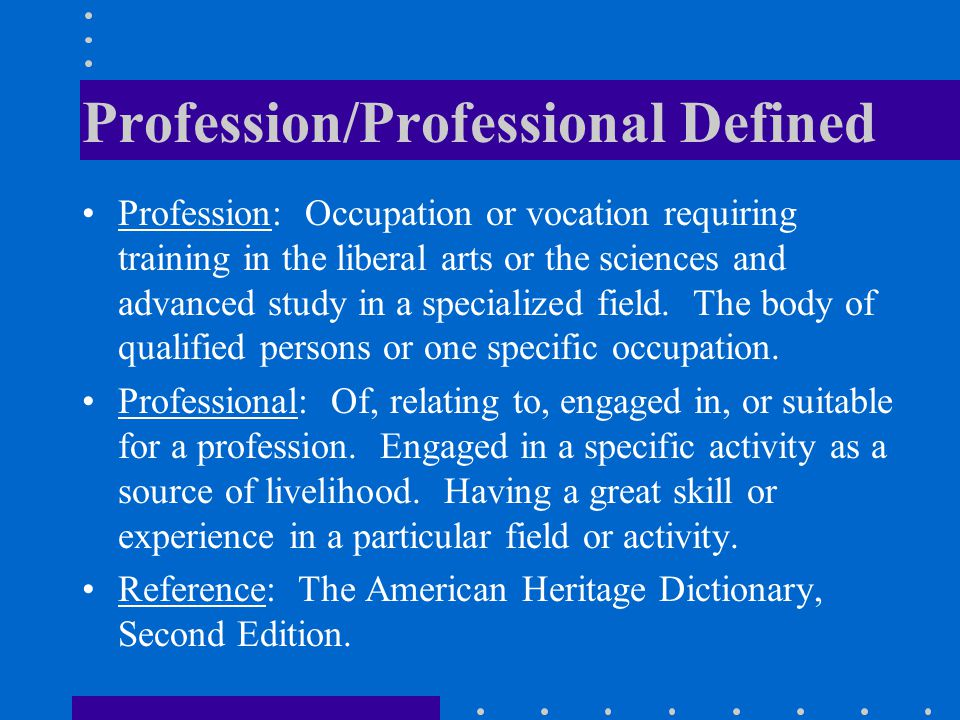 Profession/Professional Defined Profession: Occupation or vocation requiring training in the liberal arts or the sciences and advanced study in a specialized field.