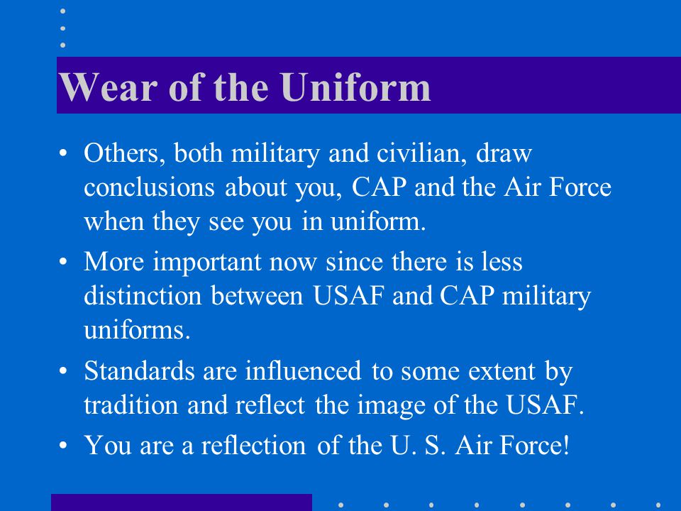 Wear of the Uniform Others, both military and civilian, draw conclusions about you, CAP and the Air Force when they see you in uniform.