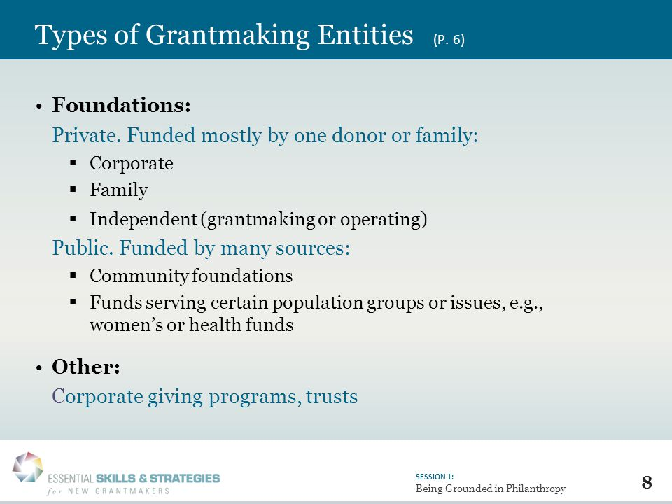 8 SESSION 1: Being Grounded in Philanthropy Types of Grantmaking Entities (P.