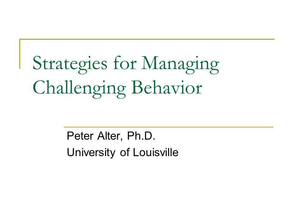 Strategies for Managing Challenging Behavior Peter Alter, Ph.D. University of Louisville