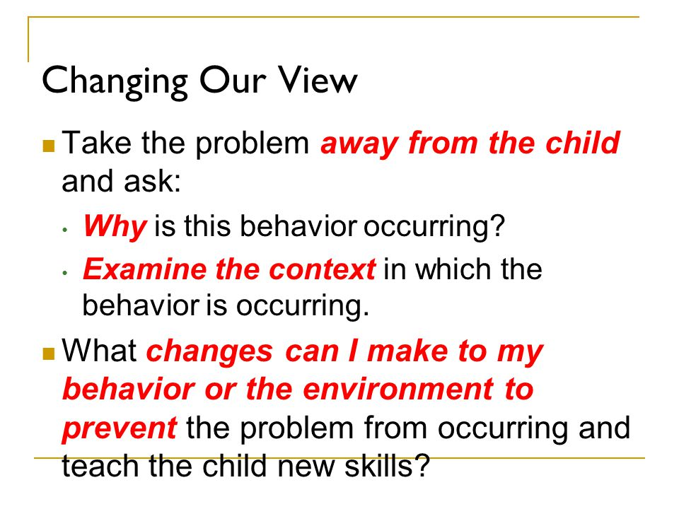 Changing Our View Take the problem away from the child and ask: Why is this behavior occurring? Examine the context in which the behavior is occurring