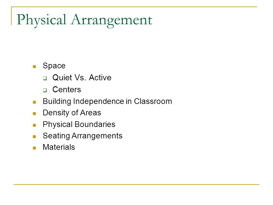 Physical Arrangement Space  Quiet Vs. Active  Centers Building Independence in Classroom Density of Areas Physical Boundaries Seating Arrangements M