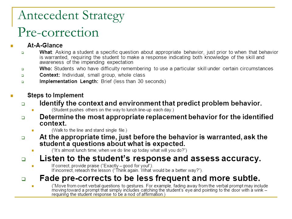 Antecedent Strategy Pre-correction At-A-Glance  What: Asking a student a specific question about appropriate behavior, just prior to when that behavi