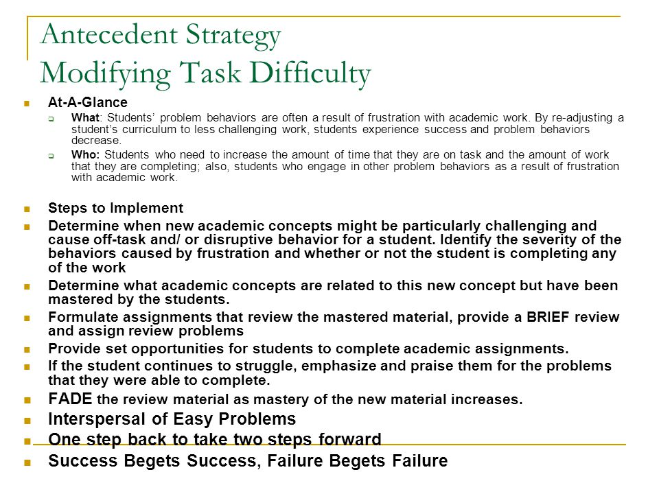 Antecedent Strategy Modifying Task Difficulty At-A-Glance  What: Students' problem behaviors are often a result of frustration with academic work. By