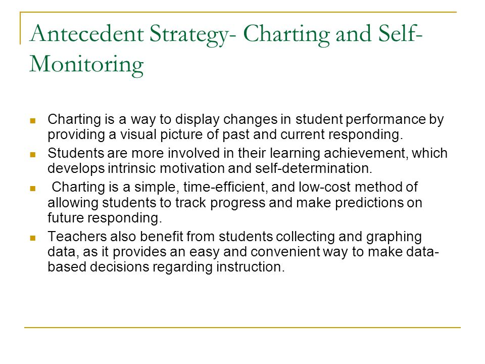 Antecedent Strategy- Charting and Self- Monitoring Charting is a way to display changes in student performance by providing a visual picture of past a