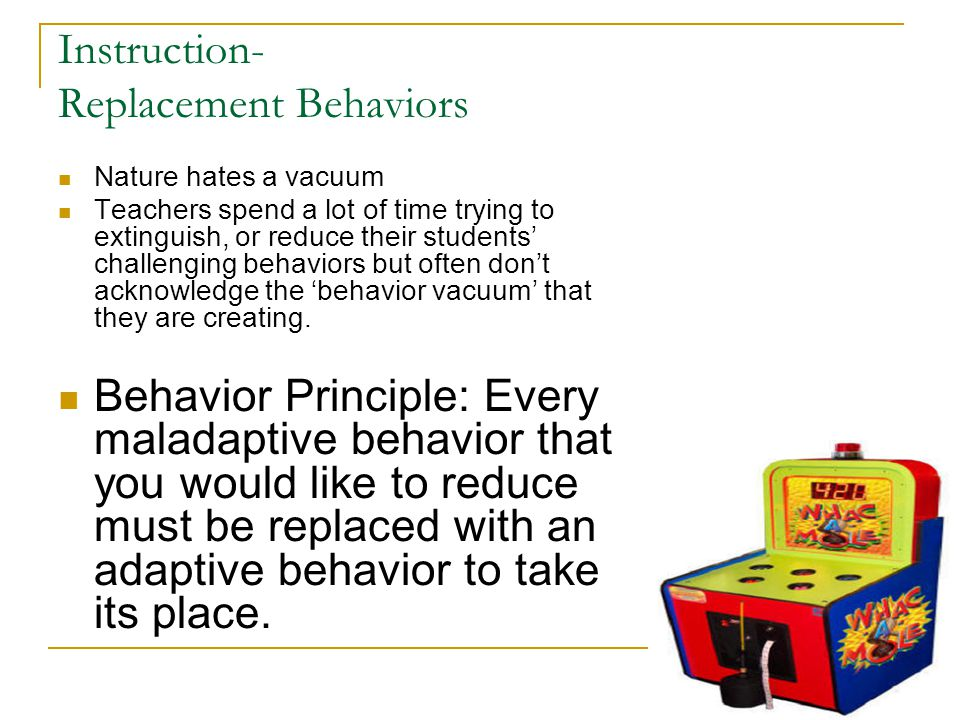 Instruction- Replacement Behaviors Nature hates a vacuum Teachers spend a lot of time trying to extinguish, or reduce their students' challenging beha