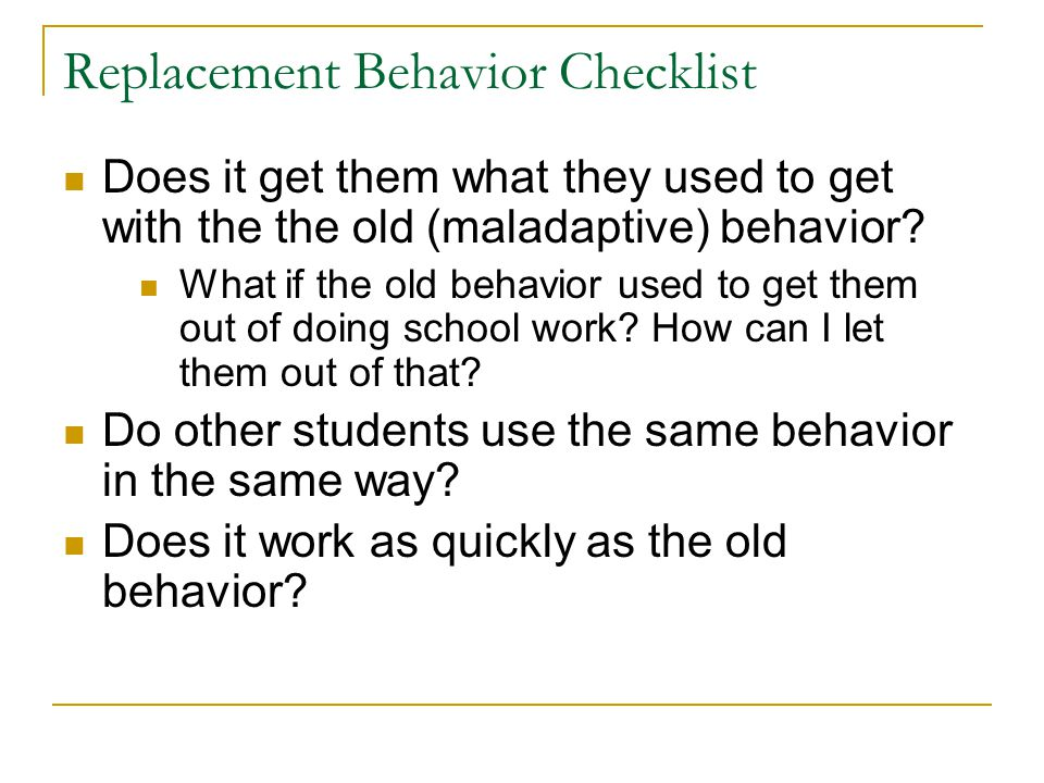 Replacement Behavior Checklist Does it get them what they used to get with the the old (maladaptive) behavior? What if the old behavior used to get th