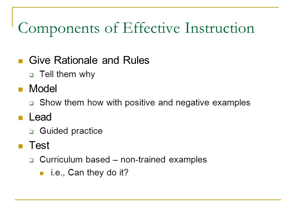 Components of Effective Instruction Give Rationale and Rules  Tell them why Model  Show them how with positive and negative examples Lead  Guided p