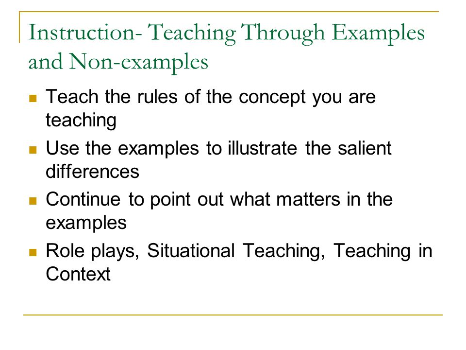 Instruction- Teaching Through Examples and Non-examples Teach the rules of the concept you are teaching Use the examples to illustrate the salient dif