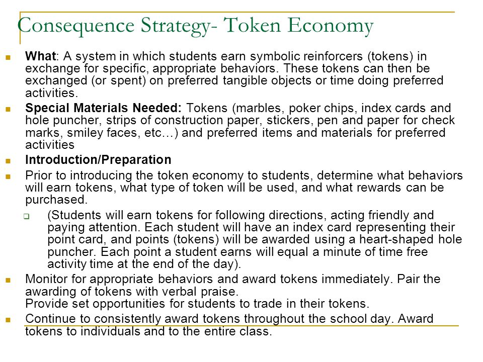 Consequence Strategy- Token Economy What: A system in which students earn symbolic reinforcers (tokens) in exchange for specific, appropriate behavior