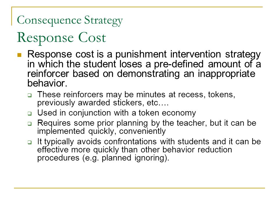 Consequence Strategy Response Cost Response cost is a punishment intervention strategy in which the student loses a pre-defined amount of a reinforcer