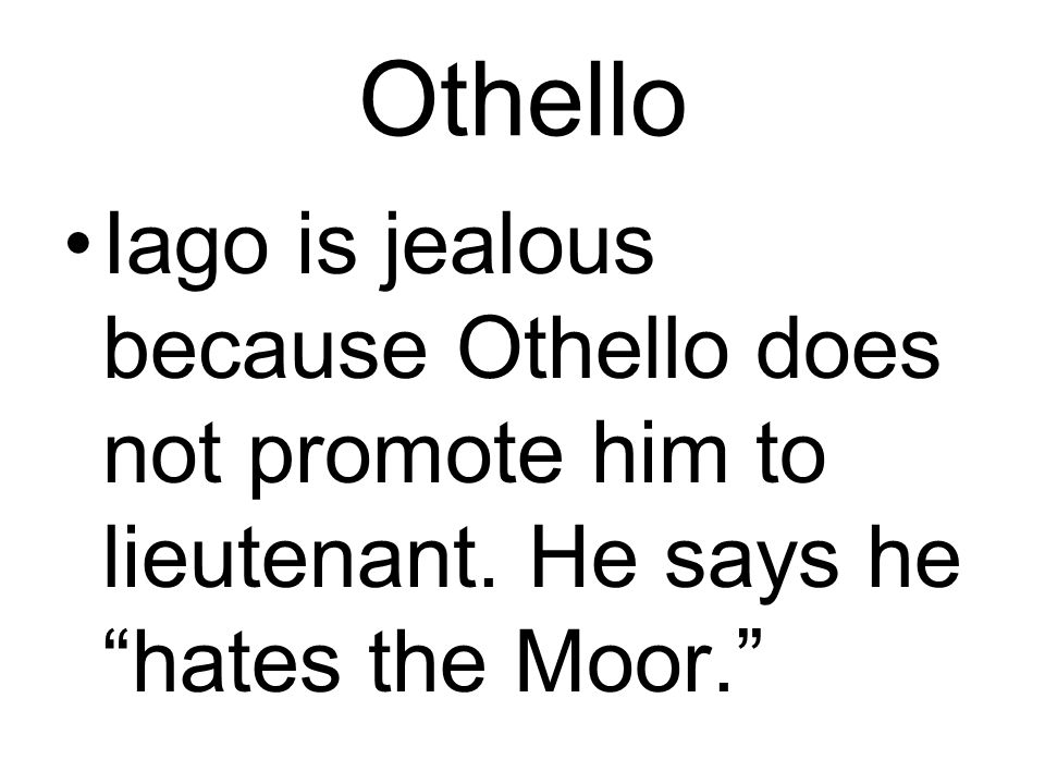 Othello Iago is jealous because Othello does not promote him to lieutenant.