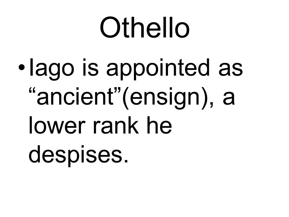 Othello Iago is appointed as ancient (ensign), a lower rank he despises.
