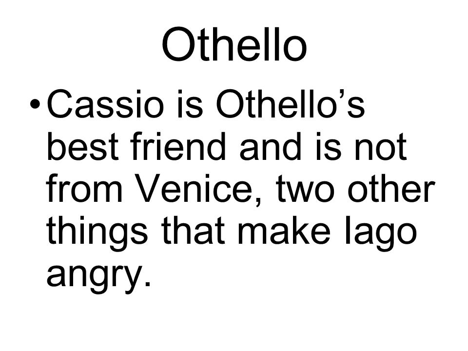 Othello Cassio is Othello's best friend and is not from Venice, two other things that make Iago angry.