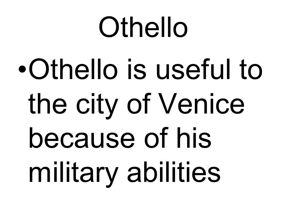 Othello Othello is useful to the city of Venice because of his military abilities