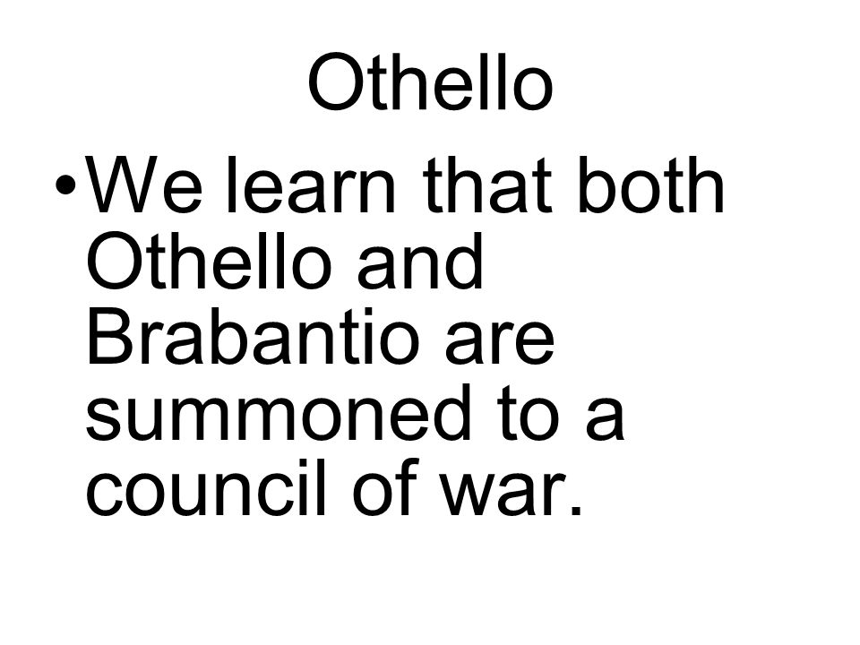 Othello We learn that both Othello and Brabantio are summoned to a council of war.