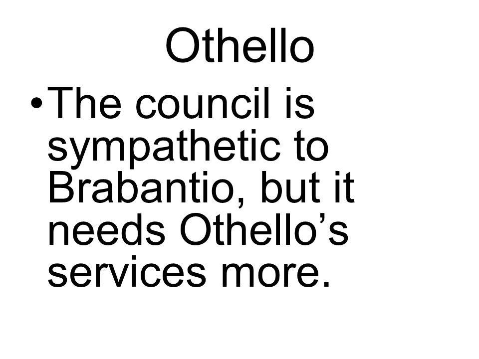 Othello The council is sympathetic to Brabantio, but it needs Othello's services more.