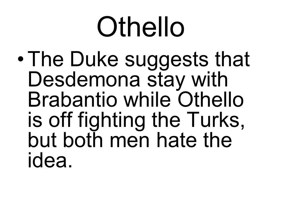 Othello The Duke suggests that Desdemona stay with Brabantio while Othello is off fighting the Turks, but both men hate the idea.