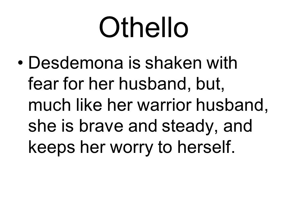 Othello Desdemona is shaken with fear for her husband, but, much like her warrior husband, she is brave and steady, and keeps her worry to herself.