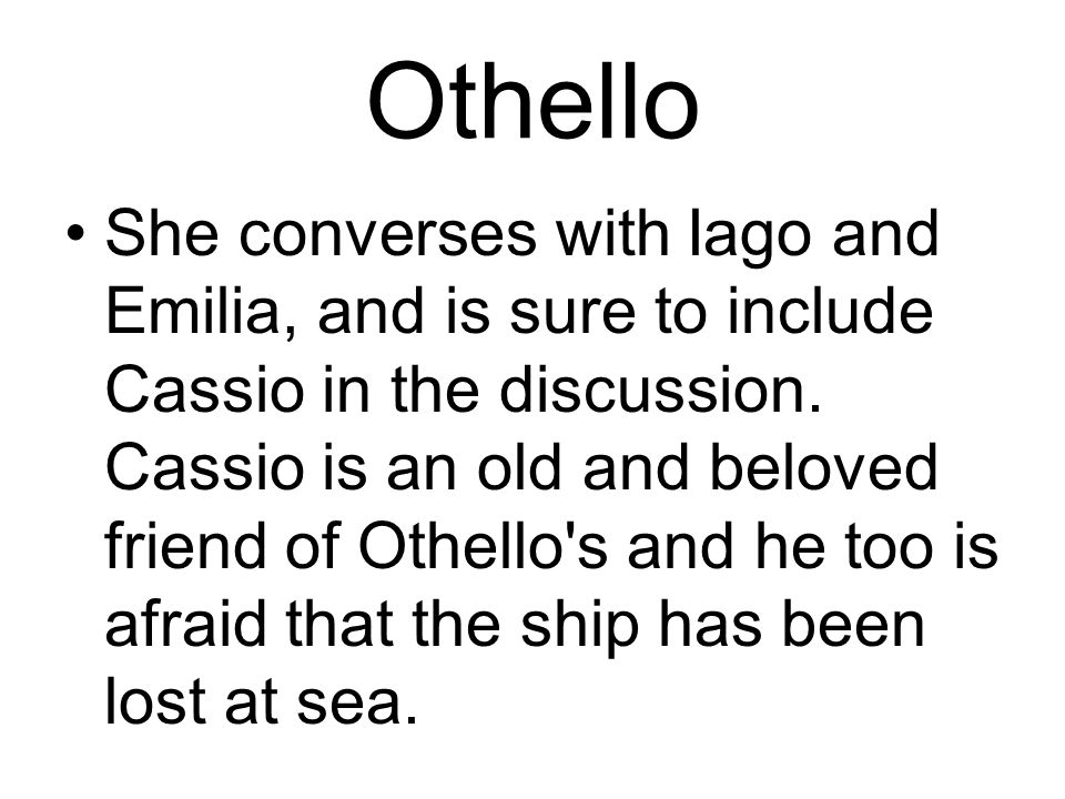 Othello She converses with Iago and Emilia, and is sure to include Cassio in the discussion.