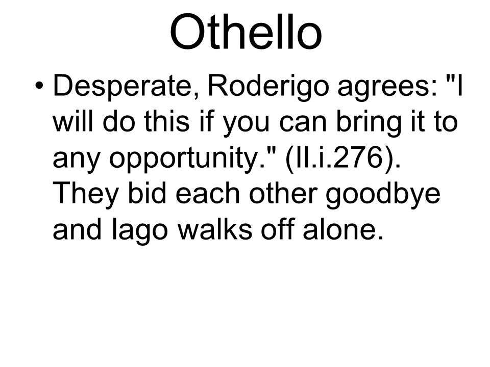 Othello Desperate, Roderigo agrees: I will do this if you can bring it to any opportunity. (II.i.276).