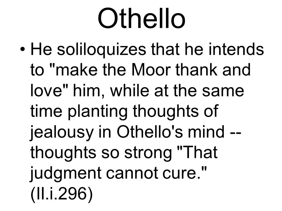 Othello He soliloquizes that he intends to make the Moor thank and love him, while at the same time planting thoughts of jealousy in Othello s mind -- thoughts so strong That judgment cannot cure. (II.i.296)