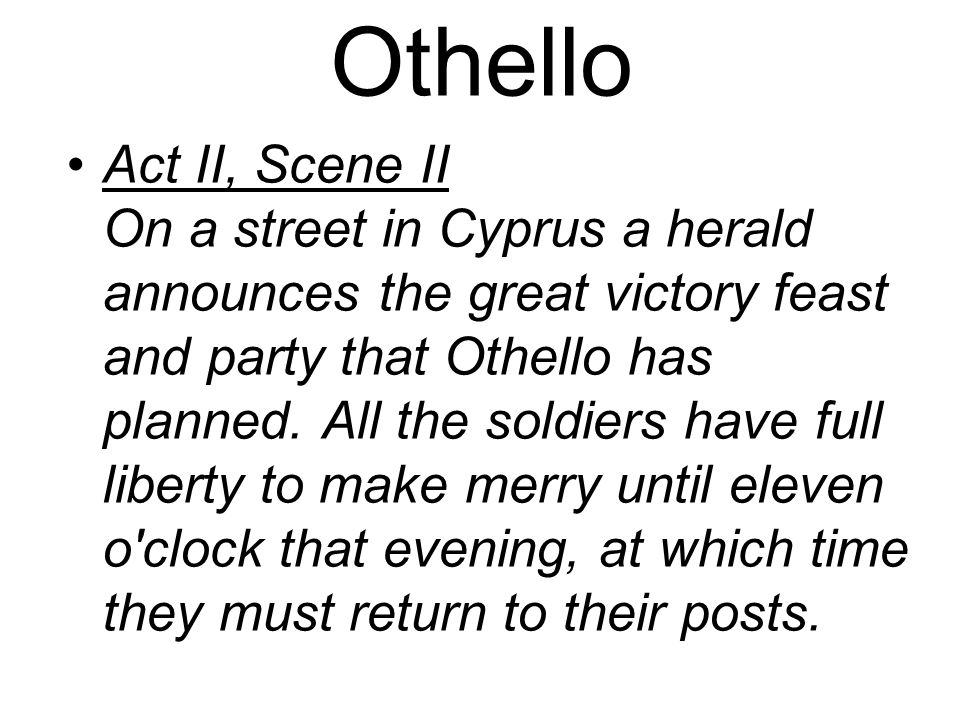 Othello Act II, Scene II On a street in Cyprus a herald announces the great victory feast and party that Othello has planned.