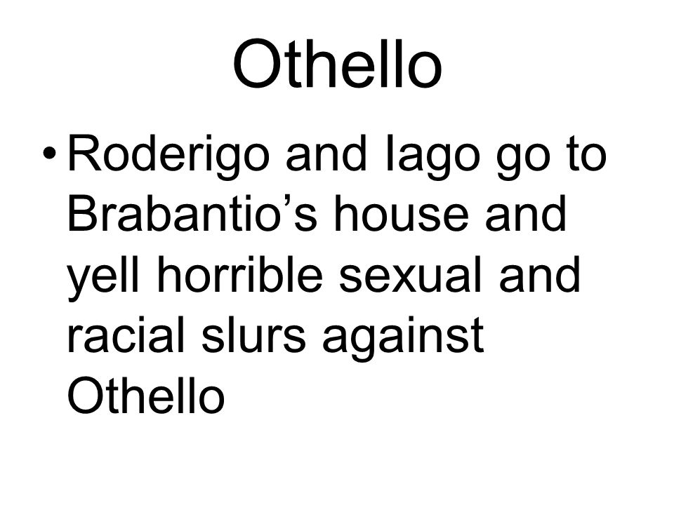 Othello Roderigo and Iago go to Brabantio's house and yell horrible sexual and racial slurs against Othello