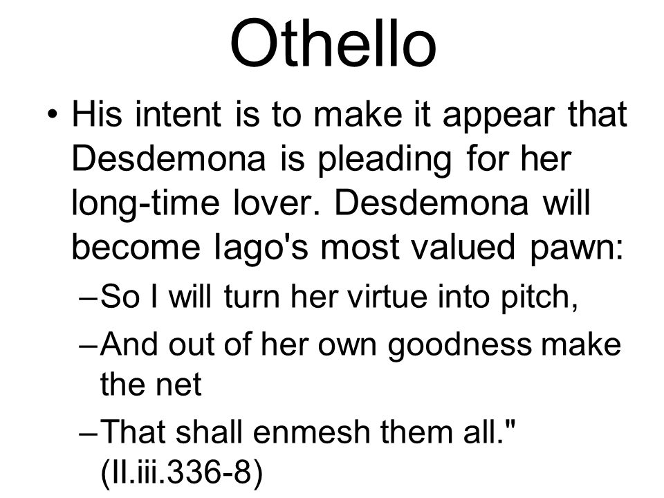 Othello His intent is to make it appear that Desdemona is pleading for her long-time lover.