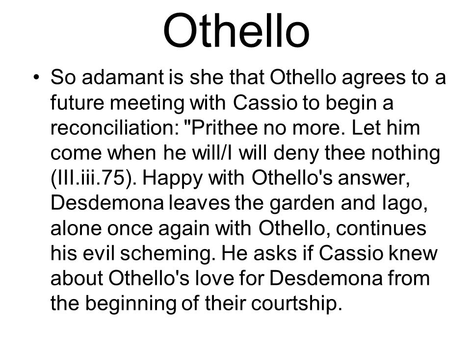 Othello So adamant is she that Othello agrees to a future meeting with Cassio to begin a reconciliation: Prithee no more.