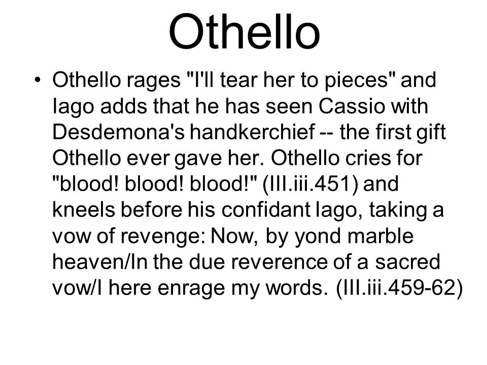 Othello Othello rages I ll tear her to pieces and Iago adds that he has seen Cassio with Desdemona s handkerchief -- the first gift Othello ever gave her.