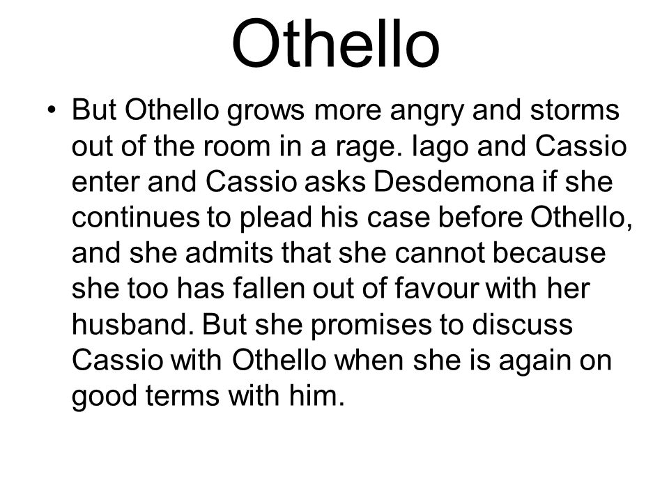 Othello But Othello grows more angry and storms out of the room in a rage.