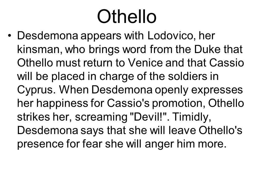 Othello Desdemona appears with Lodovico, her kinsman, who brings word from the Duke that Othello must return to Venice and that Cassio will be placed in charge of the soldiers in Cyprus.